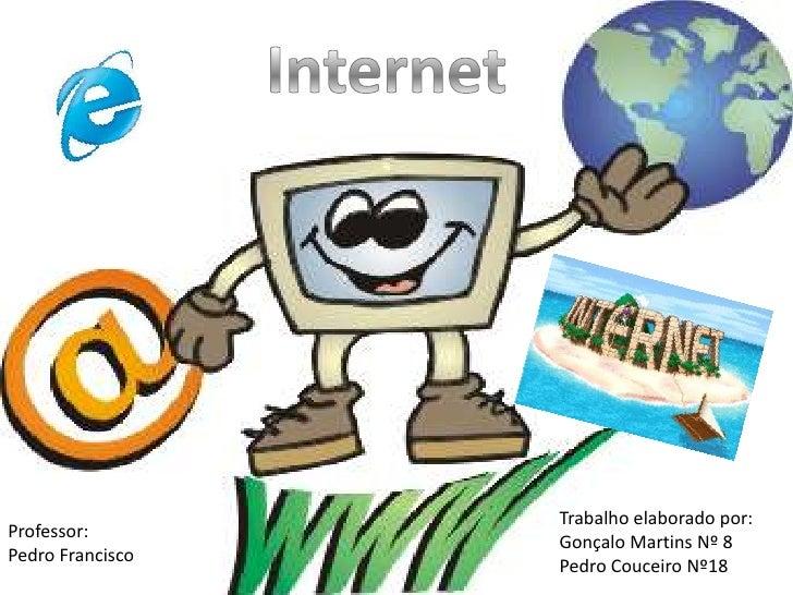 Internet<br />Trabalho elaborado por:<br />Gonçalo Martins Nº 8<br />Pedro Couceiro Nº18<br />Professor:<br />Pedro Franci...