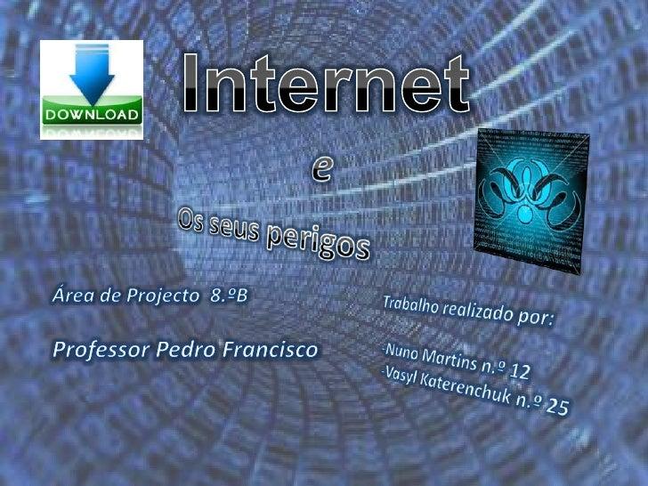 Internet<br />e<br />Os seus perigos<br />Área de Projecto  8.ºB<br />Professor Pedro Francisco<br />Trabalho realizado po...