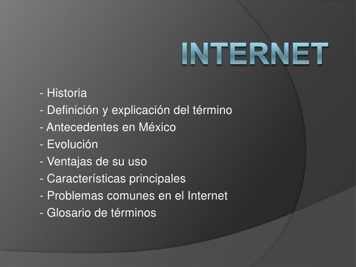 INTERNET<br />- Historia<br />- Definición y explicación del término<br />- Antecedentes en México<br />- Evolución<br />-...