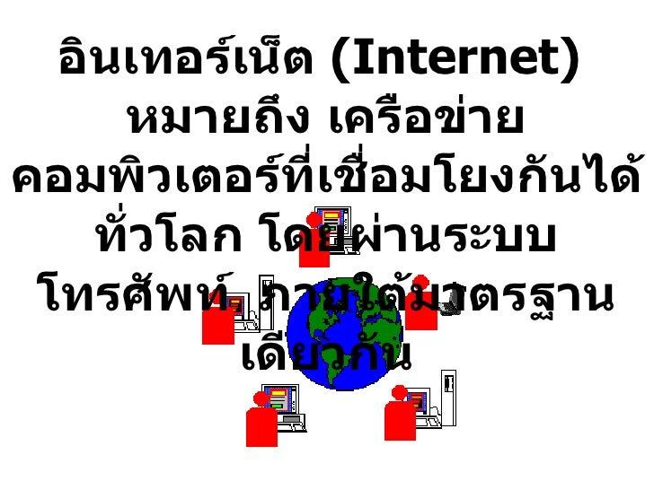 อินเทอร์เน็ต  (Internet)  หมายถึง เครือข่ายคอมพิวเตอร์ที่เชื่อมโยงกันได้ทั่วโลก โดยผ่านระบบโทรศัพท์  ภายใต้มาตรฐานเดียวกัน