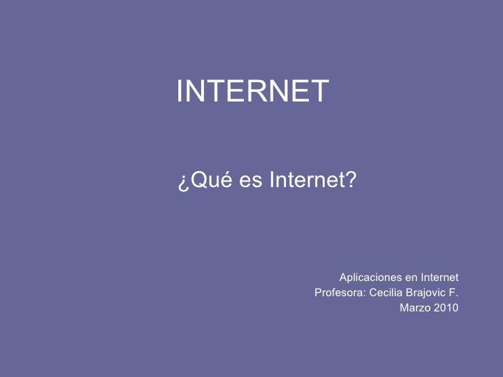 INTERNET ¿Qué es Internet? Aplicaciones en Internet Profesora: Cecilia Brajovic F. Marzo 2010