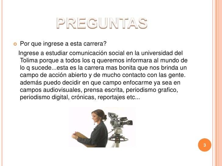 PREGUNTAS<br />Por que ingrese a esta carrera?<br />   Ingrese a estudiar comunicación social en la universidad del Tolima...