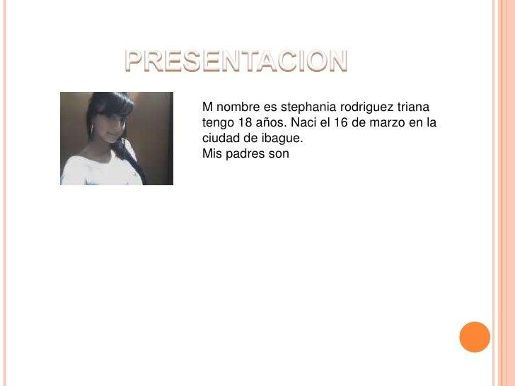 PRESENTACION<br />M nombre es stephaniarodrigueztriana tengo 18 años. Naci el 16 de marzo en la ciudad de ibague.<br />Mis...