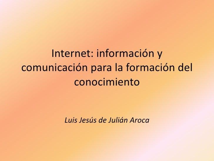 Internet: información y comunicación para la formación del conocimiento<br />Luis Jesús de Julián Aroca<br />