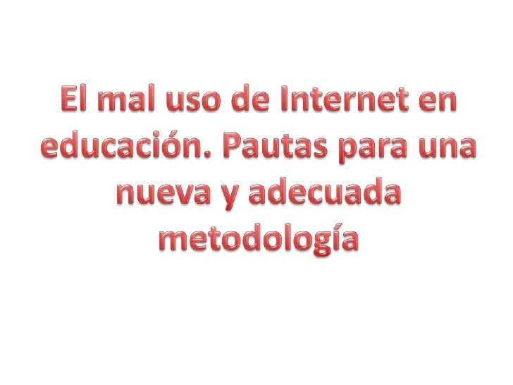El mal uso de Internet en educación. Pautas para una nueva y adecuada metodología<br />