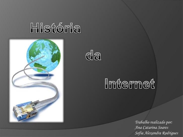 História<br />da<br />Internet<br />Trabalho realizado por: <br />Ana Catarina Soares<br />Sofia Alexandra Rodrigues<br />