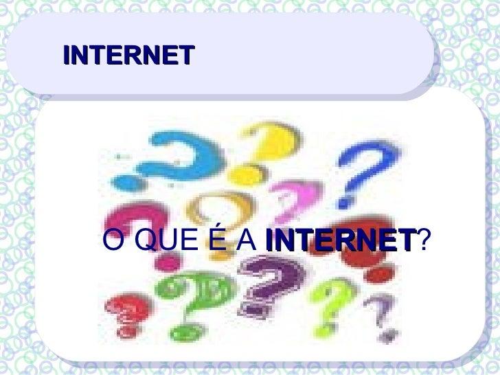INTERNET <ul><ul><li>O QUE É A  INTERNET ? </li></ul></ul>