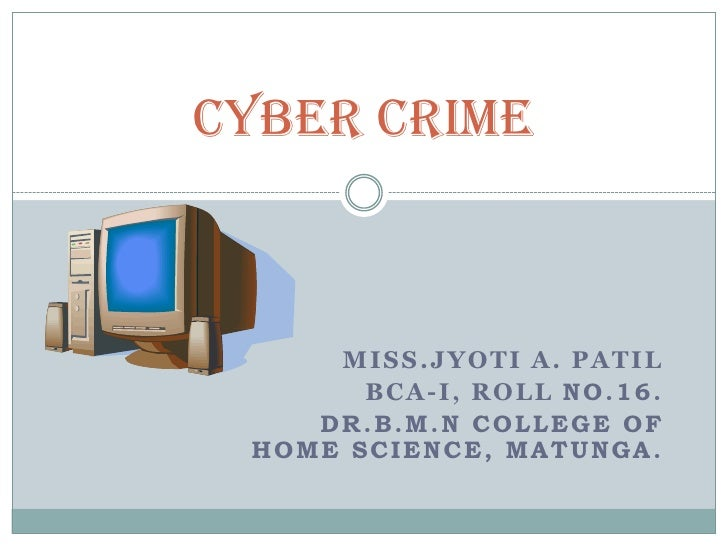 CYBER CRIME<br />MISS.JYOTI A. PATIL<br />BCA-I, ROLL No.16.<br />              DR.B.M.N college of home science, matunga....