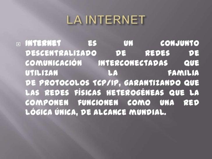 LA INTERNET<br />Internetes un conjunto descentralizado deredes de comunicacióninterconectadas que utilizan la familia ...