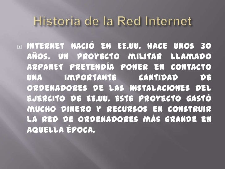 Historiade la Red Internet<br />Internet nació en EE.UU. hace unos 30 años. Unproyectomilitar llamado ARPANET pretendía...