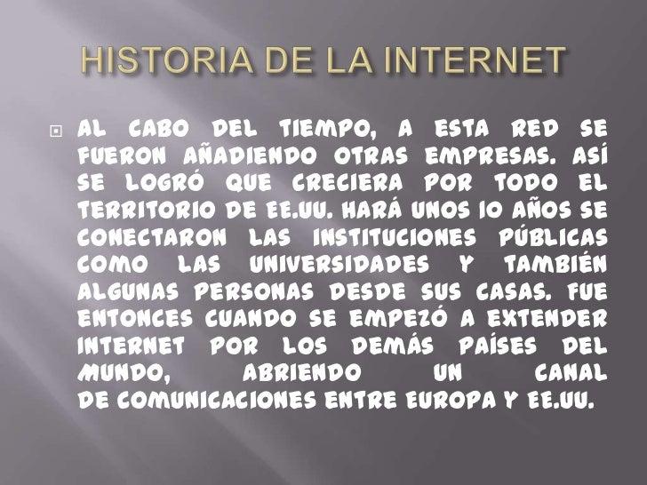 HISTORIA DE LA INTERNET<br />Al cabo deltiempo, a esta red se fueron añadiendo otrasempresas. Así se logró que creciera ...