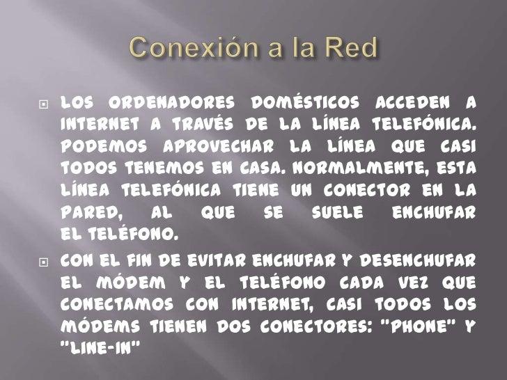Conexión a la Red<br />Los ordenadores domésticos acceden a Internet a través de la línea telefónica. Podemos aprovechar l...