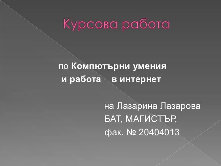 Курсова работа<br />по Компютърни умения<br />и работа в интернет<br />на Лазарина Лазарова<br />БАТ, МАГИСТЪР, <br />фак....