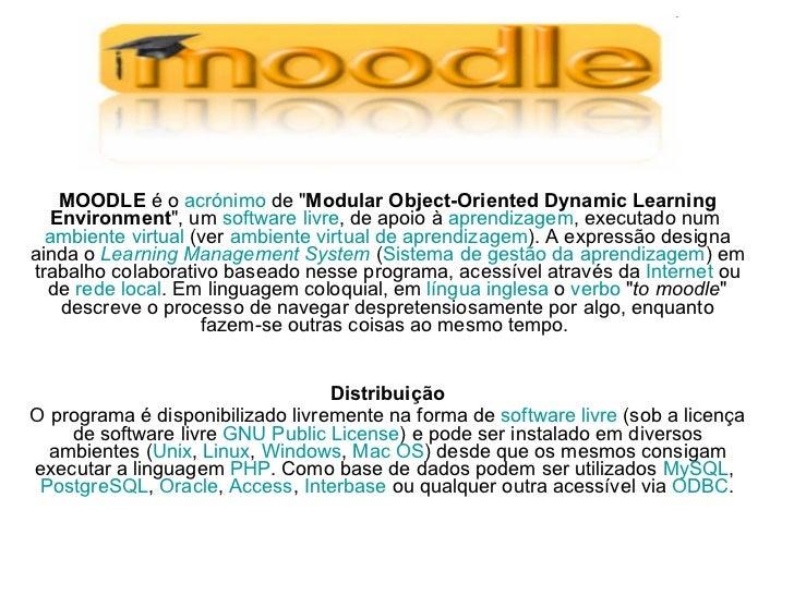 "MOODLE  é o  acrónimo  de "" Modular Object-Oriented Dynamic Learning Environment "", um  software livre , de apoi..."