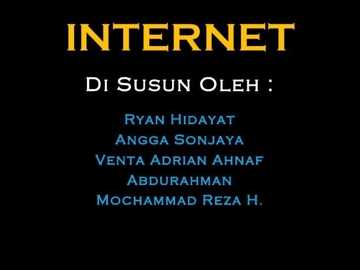 INTERNET Di Susun Oleh : Ryan Hidayat Angga Sonjaya Venta Adrian Ahnaf Abdurahman Mochammad Reza H .
