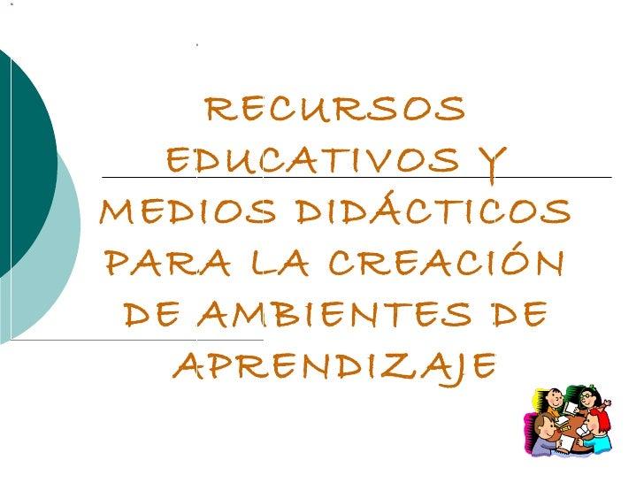 RECURSOS EDUCATIVOS Y MEDIOS DIDÁCTICOS PARA LA CREACIÓN DE AMBIENTES DE APRENDIZAJE