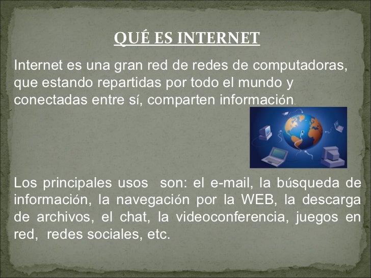 QUÉ ES INTERNETInternet es una gran red de redes de computadoras,que estando repartidas por todo el mundo yconectadas entr...