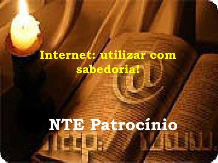 Internet: utilizar com      sabedoria! NTE Patrocínio