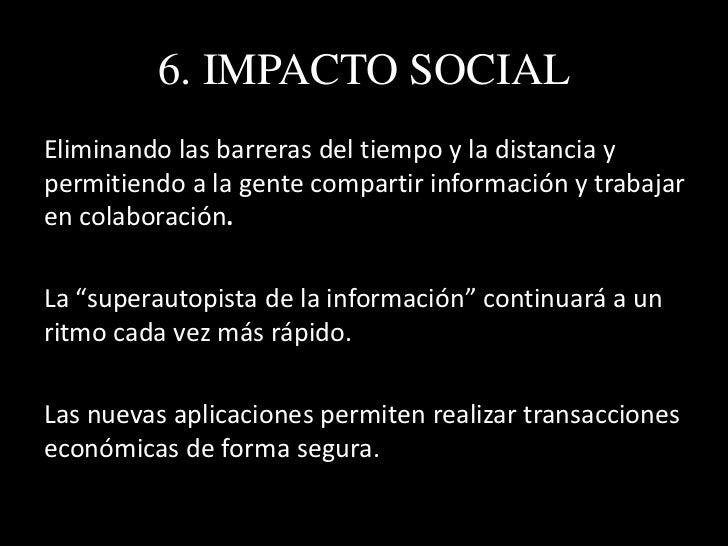 6. IMPACTO SOCIAL• Las nuevas tecnologías aumentarán la velocidad de  transferencia de información.• El crecimiento explos...