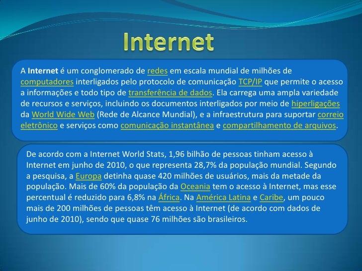 A Internet é um conglomerado de redes em escala mundial de milhões decomputadores interligados pelo protocolo de comunicaç...