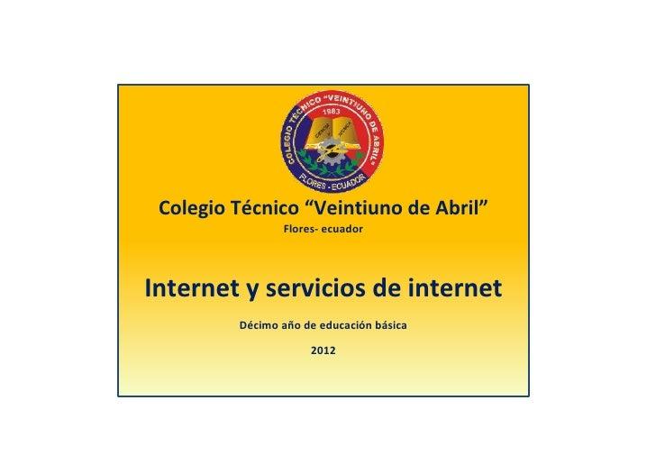 """Colegio Técnico """"Veintiuno de Abril""""                Flores- ecuadorInternet y servicios de internet         Décimo año de ..."""