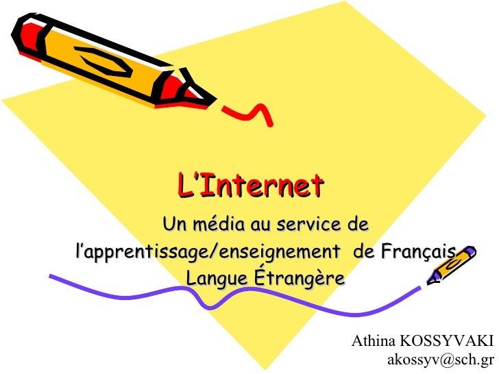 L'Internet Un média au service de l'apprentissage / enseignement  de Français Langue Étrangère Athina KOSSYVAKI  [email_ad...
