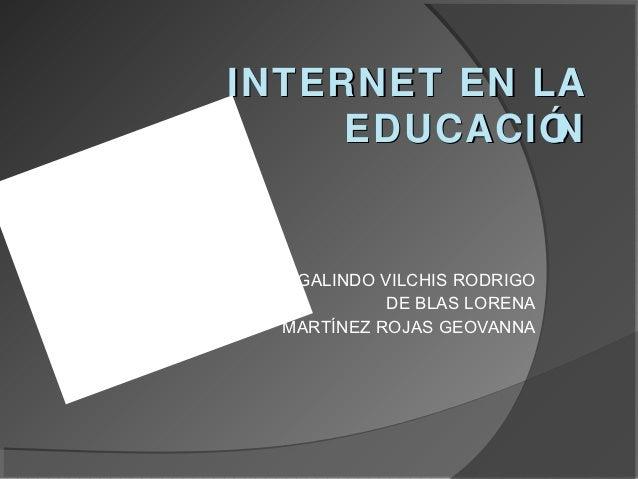 INTERNET EN LA     EDUCACIÓN   GALINDO VILCHIS RODRIGO            DE BLAS LORENA  MARTÍNEZ ROJAS GEOVANNA
