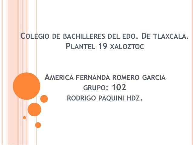 COLEGIO   DE BACHILLERES DEL EDO.   DE TLAXCALA.             PLANTEL 19   XALOZTOC     AMERICA FERNANDA ROMERO        GARC...