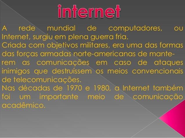A    rede     mundial    de    computadores,    ouInternet, surgiu em plena guerra fria.Criada com objetivos militares, er...