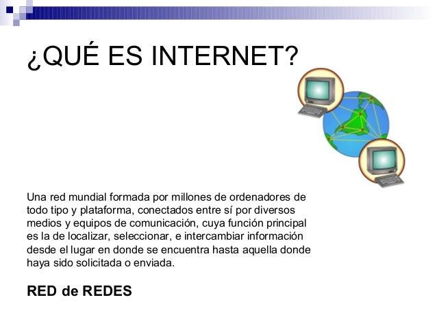 ¿QUÉ ES INTERNET?Una red mundial formada por millones de ordenadores detodo tipo y plataforma, conectados entre sí por div...