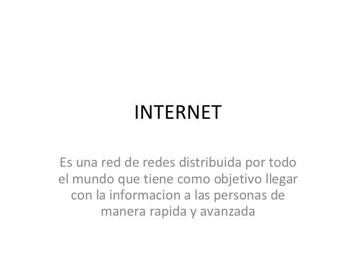INTERNET Es una red de redes distribuida por todo el mundo que tiene como objetivo llegar con la informacion a las persona...