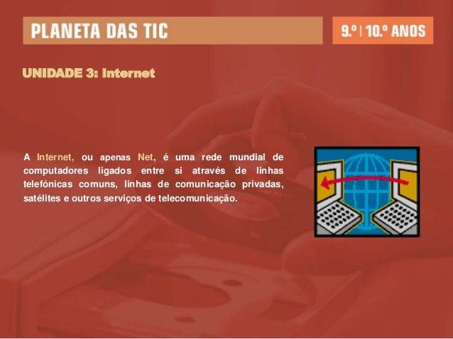 UNIDADE 3: InternetA Internet, ou apenas Net, é uma rede mundial decomputadores ligados entre si através de linhastelefóni...