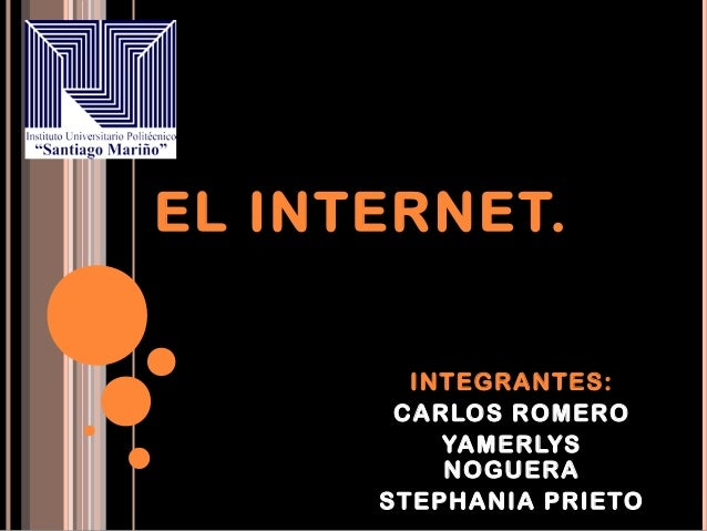 EL INTERNET.        INTEGRANTES:       CARLOS ROMERO          YAMERLYS          NOGUERA      STEPHANIA PRIETO