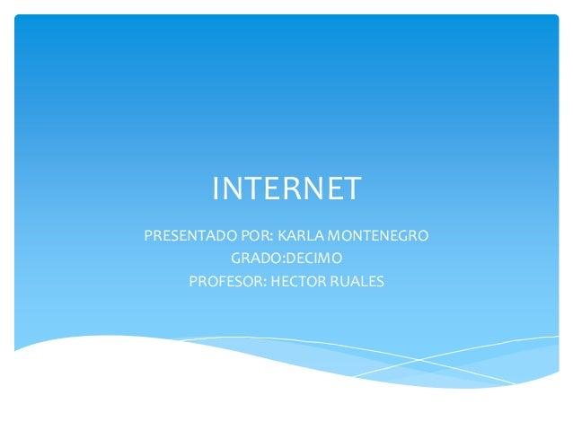INTERNET PRESENTADO POR: KARLA MONTENEGRO GRADO:DECIMO PROFESOR: HECTOR RUALES
