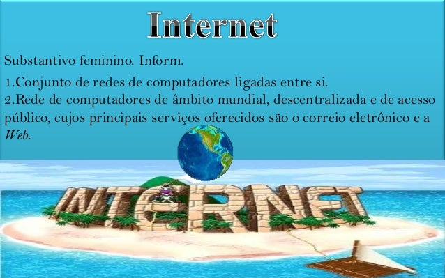 Substantivo feminino. Inform. 1.Conjunto de redes de computadores ligadas entre si. 2.Rede de computadores de âmbito mundi...