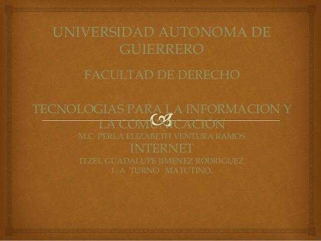 UNIVERSIDAD AUTONOMA DE  GUIERRERO  FACULTAD DE DERECHO  TECNOLOGIAS PARA LA INFORMACION Y  LA COMUNICACIÓN  M.C. PERLA EL...