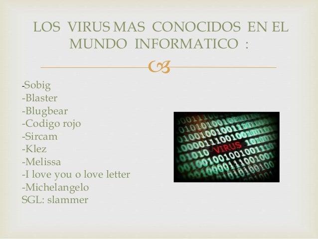 LOS VIRUS MAS CONOCIDOS EN EL  MUNDO INFORMATICO :    -Sobig  -Blaster  -Blugbear  -Codigo rojo  -Sircam  -Klez  -Melissa...