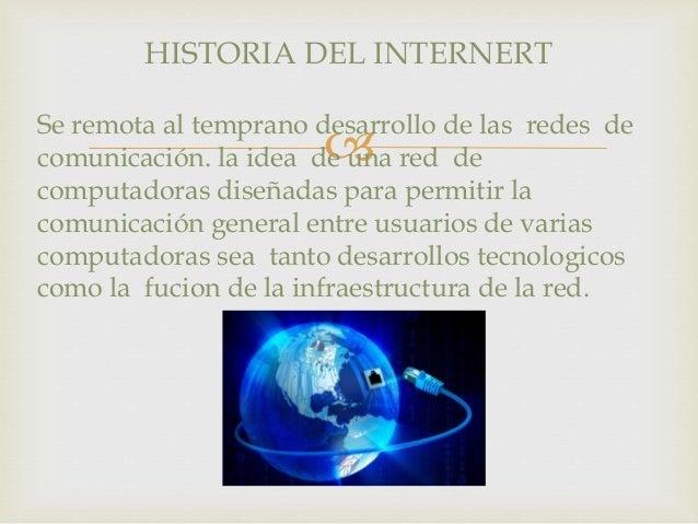 HISTORIA DEL INTERNERT  Se remota al temprano desarrollo   de las redes de  comunicación. la idea de una red de  computad...