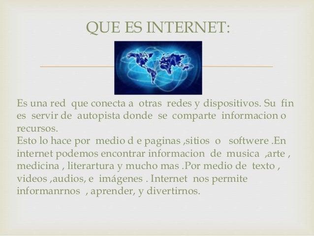 QUE ES INTERNET:    Es una red que conecta a otras redes y dispositivos. Su fin  es servir de autopista donde se comparte...
