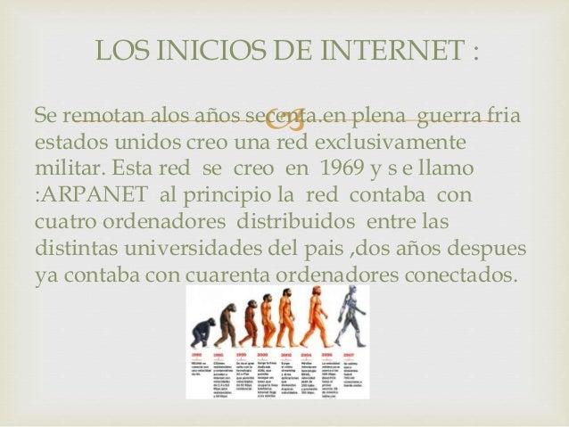 LOS INICIOS DE INTERNET :    Se remotan alos años secenta.en plena guerra fria  estados unidos creo una red exclusivament...