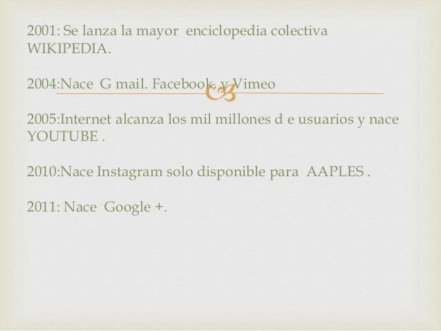 2001: Se lanza la mayor enciclopedia colectiva  WIKIPEDIA.    2004:Nace G mail. Facebook, y Vimeo  2005:Internet alcanza ...