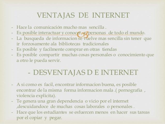 VENTAJAS DE INTERNET  - Hace la comunicación mucho mas sencilla .  - Es posible interactuar y conocer   a personas de tod...