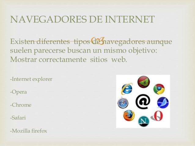 NAVEGADORES DE INTERNET    Existen diferentes tipos de navegadores aunque  suelen parecerse buscan un mismo objetivo:  Mo...