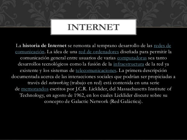 INTERNET  La historia de Internet se remonta al temprano desarrollo de las redes de  comunicación. La idea de una red de o...