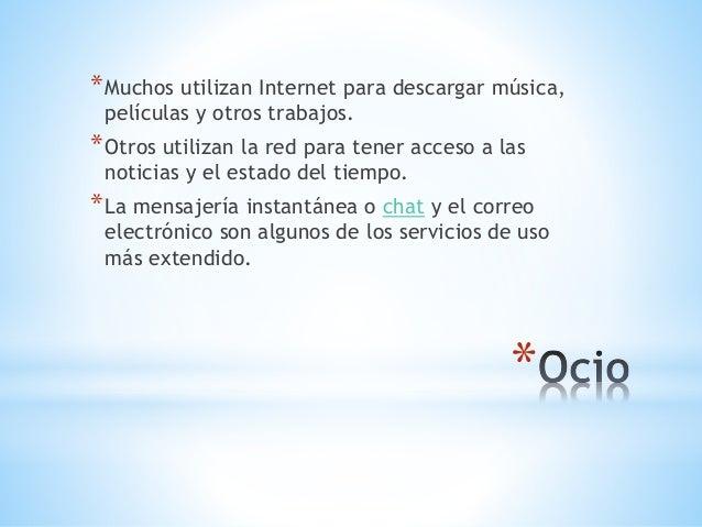 *Muchos utilizan Internet para descargar música,  películas y otros trabajos.  *Otros utilizan la red para tener acceso a ...