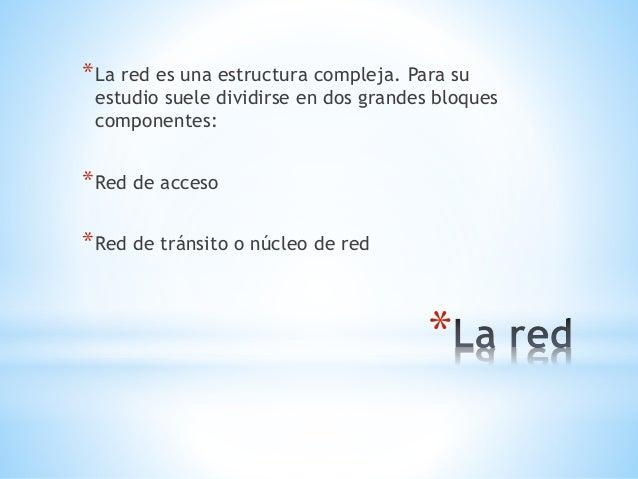 *La red es una estructura compleja. Para su  estudio suele dividirse en dos grandes bloques  componentes:  *  *Red de acce...