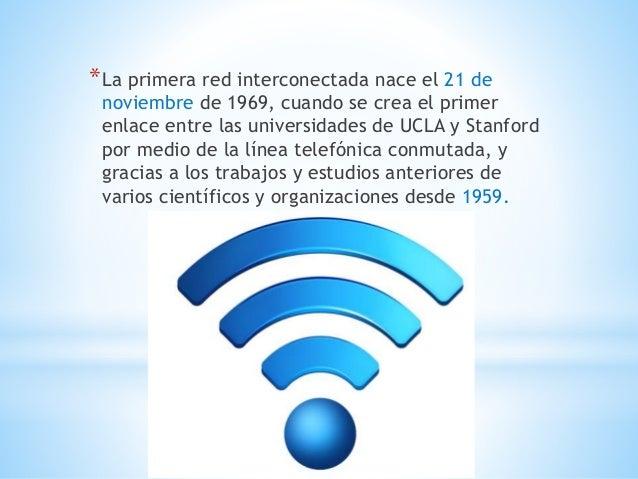 *La primera red interconectada nace el 21 de  noviembre de 1969, cuando se crea el primer  enlace entre las universidades ...
