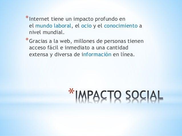 *Internet tiene un impacto profundo en  el mundo laboral, el ocio y el conocimiento a  nivel mundial.  *Gracias a la web, ...