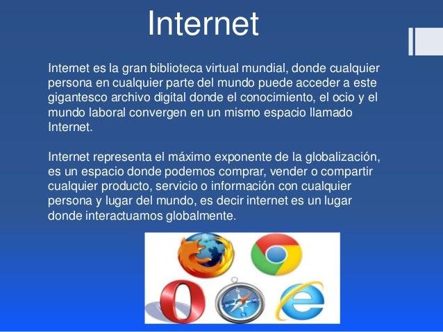 Internet  Internet es la gran biblioteca virtual mundial, donde cualquier  persona en cualquier parte del mundo puede acce...