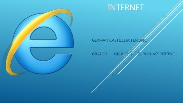 INTERNET  GERMAN CASTILLEJA TENORIO  GRADO1 GRUPO: D TURNO: VESPERTINO